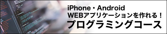 iPhone・Android Webアプリケーションを作れる!プログラミングコース